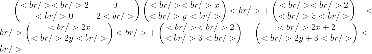 \begin{pmatrix}<br /> <br />     2 &amp; 0\\<br />     0 &amp; 2<br />  \end{pmatrix} \begin{pmatrix}<br /> <br />    x \\<br />    y <br /> \end{pmatrix}<br />  + \begin{pmatrix}<br /> <br />    2 \\<br />    3 <br /> \end{pmatrix} = <br /> \begin{pmatrix}<br />     2x \\<br />     2y <br />  \end{pmatrix}<br />   + \begin{pmatrix}<br /> <br />     2 \\<br />     3 <br />  \end{pmatrix} = \begin{pmatrix}<br />      2x + 2\\<br />      2y + 3<br />   \end{pmatrix}<br />