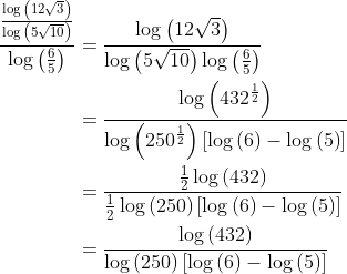 \displaystyle \begin{align*} \frac{\frac{\log{\left( 12\sqrt{3} \right)}}{\log{\left( 5\sqrt{10} \right)}}}{\log{\left( \frac{6}{5} \right)}} &= \frac{\log{\left( 12\sqrt{3} \right)}}{\log{\left( 5\sqrt{10} \right)} \log{\left( \frac{6}{5} \right)}} \\ &= \frac{ \log{ \left( 432^{\frac{1}{2}}  \right) } }{ \log{ \left( 250^{\frac{1}{2}} \right) } \left[ \log{(6)} - \log{(5)} \right] } \\ &= \frac{\frac{1}{2}\log{(432)}}{\frac{1}{2}\log{(250  )} \left[ \log{(6)} - \log{(5)} \right] } \\ &= \frac{\log{(432)}}{\log{(250)}\left[ \log{(6)} - \log{(5)} \right]}\end{align*}
