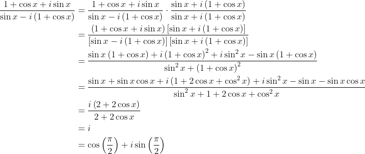 \displaystyle \begin{align*} \frac{1 + \cos{x} + i\sin{x}}{\sin{x} - i\left(1 + \cos{x}\right)} &= \frac{1 + \cos{x} + i\sin{x}}{\sin{x} - i\left(1 + \cos{x}\right)}\cdot \frac{\sin{x} + i\left(1 + \cos{x}\right)}{\sin{x} + i\left(1 + \cos{x}\right)} \\ &= \frac{\left(1 + \cos{x} + i\sin{x}\right)\left[\sin{x} + i\left(1 + \cos{x}\right)\right]}{\left[\sin{x} - i\left(1 + \cos{x}\right)\right]\left[\sin{x} + i\left(1 + \cos{x}\right)\right]} \\ &= \frac{\sin{x}\left(1 + \cos{x}\right) + i\left(1 + \cos{x}\right)^2 + i\sin^2{x} - \sin{x}\left(1 + \cos{x}\right) }{\sin^2{x} + \left(1 + \cos{x}\right)^2} \\ &= \frac{\sin{x} + \sin{x}\cos{x} + i\left(1 + 2\cos{x} + \cos^2{x}\right) + i\sin^2{x} - \sin{x} - \sin{x}\cos{x}}{\sin^2{x} + 1 + 2\cos{x} + \cos^2{x}} \\ &= \frac{i\left(2 + 2\cos{x}\right)}{2 + 2\cos{x}} \\ &= i \\ &= \cos{\left(\frac{\pi}{2}\right)} + i\sin{\left(\frac{\pi}{2}\right)} \end{align*}