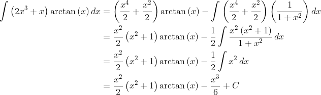 \displaystyle \begin{align*} \int{\left( 2x^3 + x \right) \arctan{(x)}\,dx} &= \left( \frac{x^4}{2} + \frac{x^2}{2} \right) \arctan{(x)} - \int{ \left( \frac{x^4}{2} + \frac{x^2}{2} \right)\left( \frac{1}{1 + x^2} \right) dx } \\ &= \frac{x^2}{2}\left( x^2 + 1 \right) \arctan{(x)} - \frac{1}{2} \int{ \frac{x^2 \left( x^2 + 1 \right)}{1 + x^2}\, dx } \\ &= \frac{x^2}{2} \left( x^2 + 1 \right) \arctan{(x)} - \frac{1}{2} \int{ x^2\,dx } \\ &= \frac{x^2}{2} \left( x^2 + 1 \right) \arctan{(x)} - \frac{x^3}{6} + C \end{align*}
