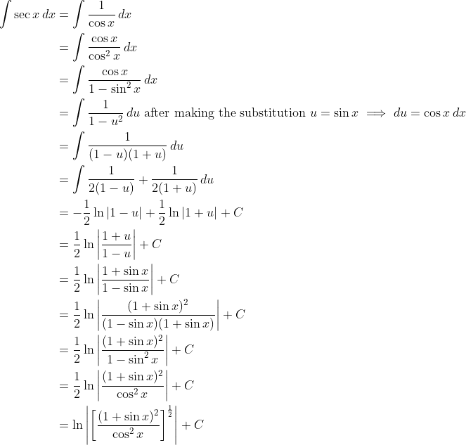 \displaystyle \begin{align*} \int{\sec{x}\,dx} &= \int{\frac{1}{\cos{x}}\,dx} \ &= \int{\frac{\cos{x}}{\cos^2{x}}\,dx} \ &= \int{\frac{\cos{x}}{1 - \sin^2{x}}\,dx} \ &= \int{\frac{1}{1 - u^2}\,du} \textrm{ after making the substitution } u = \sin{x} \implies du = \cos{x}\,dx \ &= \int{\frac{1}{(1 - u)(1 + u)}\,du} \ &= \int{\frac{1}{2(1 - u)} + \frac{1}{2(1 + u)}\,du} \ &= -\frac{1}{2}\ln{|1 - u|} + \frac{1}{2}\ln{|1 + u|} + C \ &= \frac{1}{2}\ln{\left| \frac{1 + u}{1 - u} \right|} + C \ &= \frac{1}{2}\ln{\left| \frac{1 + \sin{x}}{1 - \sin{x}} \right|} + C \ &= \frac{1}{2}\ln{\left| \frac{(1 + \sin{x})^2}{(1 - \sin{x})(1 + \sin{x})} \right|} + C \ &= \frac{1}{2}\ln{\left| \frac{(1 + \sin{x})^2}{1 - \sin^2{x}} \right|} + C \ &= \frac{1}{2}\ln{\left| \frac{(1 + \sin{x})^2}{\cos^2{x}} \right|} + C \ &= \ln{\left| \left[ \frac{(1 + \sin{x})^2}{\cos^2{x}} \right]^{\frac{1}{2}} \right|} + C \end{align*}