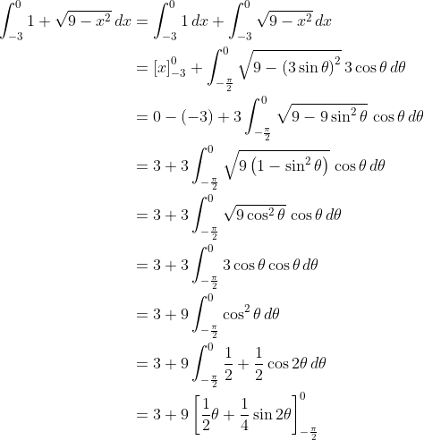 \displaystyle \begin{align*} \int_{-3}^0{ 1 + \sqrt{ 9 - x^2 } \, dx } &= \int_{-3}^0{1\,dx} + \int_{-3}^0{\sqrt{9-x^2}\,dx} \\ &= \left[ x \right]_{-3}^0 + \int_{ -\frac{ \pi }{ 2 } }^0{ \sqrt{ 9 - \left( 3\sin{\theta} \right)^2 } \, 3\cos{\theta} \,d\theta } \\ &= 0 - (-3) + 3\int_{-\frac{\pi}{2}}^0{ \sqrt{9 - 9\sin^2{\theta}} \, \cos{\theta}\,d\theta } \\ &= 3 +  3\int_{-\frac{\pi}{2}}^0{\sqrt{9\left( 1 - \sin^2{\theta} \right)} \, \cos{\theta}\,d\theta} \\ &= 3 + 3 \int_{-\frac{\pi}{2}}^0{ \sqrt{ 9\cos^2{\theta} } \,\cos{\theta}\,d\theta} \\ &= 3 + 3\int_{-\frac{\pi}{2}}^0{ 3 \cos{\theta} \cos{\theta}\,d\theta} \\ &= 3 + 9\int_{-\frac{\pi}{2}}^0{\cos^2{\theta}\,d\theta} \\ &= 3 + 9\int_{-\frac{\pi}{2}}^0{\frac{1}{2} + \frac{1}{2}\cos{2\theta}\,d\theta} \\ &= 3 + 9\left[ \frac{1}{2}\theta + \frac{1}{4}\sin{2\theta} \right]_{-\frac{\pi}{2}}^0 \end{align*}