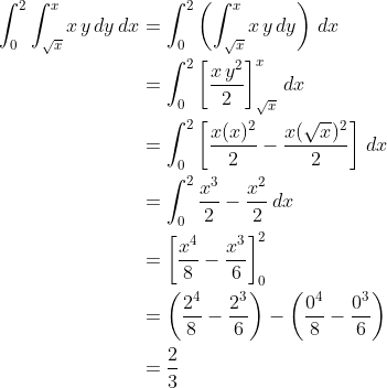 \displaystyle \begin{align*} \int_0^2{\int_{\sqrt{x}}^x{x\,y\,dy\,dx}} &= \int_0^2{\left(\int_{\sqrt{x}}^x{x\,y\,dy}\right) \,dx} \\ &= \int_0^2{\left[\frac{x\,y^2}{2}\right]_{\sqrt{x}}^x\,dx} \\ &= \int_0^2{\left[\frac{x(x)^2}{2} - \frac{x(\sqrt{x})^2}{2}\right]\,dx} \\ &= \int_0^2{\frac{x^3}{2} - \frac{x^2}{2}\,dx} \\ &= \left[\frac{x^4}{8}- \frac{x^3}{6}\right]_0^2 \\ &= \left(\frac{2^4}{8} - \frac{2^3}{6}\right) - \left(\frac{0^4}{8} - \frac{0^3}{6}\right) \\ &= \frac{2}{3}\end{align*}
