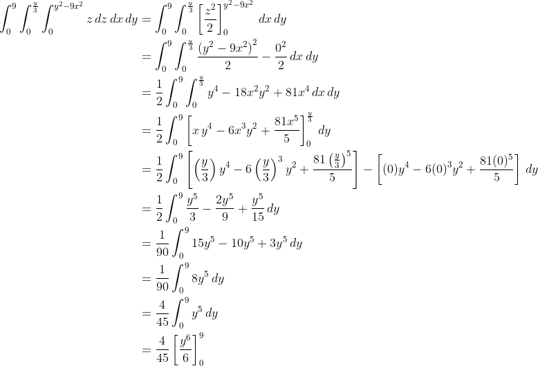 \displaystyle \begin{align*} \int_0^9{\int_0^{\frac{y}{3}}{\int_0^{y^2-9x^2}{z\,dz}\,dx}\,dy} &= \int_0^9{\int_0^{\frac{y}{3}}{\left[\frac{z^2}{2}\right]_0^{y^2 - 9x^2}\,dx}\,dy} \\ &= \int_0^9{\int_0^{\frac{y}{3}}{\frac{\left(y^2 - 9x^2\right)^2}{2} - \frac{0^2}{2}\,dx}\,dy} \\ &= \frac{1}{2}\int_0^9{\int_0^{\frac{y}{3}}{y^4 - 18x^2y^2 + 81x^4\,dx}\,dy} \\ &= \frac{1}{2}\int_0^9{\left[x\,y^4 - 6x^3y^2 + \frac{81x^5}{5}\right]_0^{\frac{y}{3}}\,dy} \\ &= \frac{1}{2}\int_0^9{\left[\left(\frac{y}{3}\right)y^4 - 6\left(\frac{y}{3}\right)^3y^2 + \frac{81\left(\frac{y}{3}\right)^5}{5}\right] - \left[(0)y^4 - 6(0)^3y^2 + \frac{81(0)^5}{5}\right]\,dy} \\ &= \frac{1}{2}\int_0^9{\frac{y^5}{3} - \frac{2y^5}{9} + \frac{y^5}{15} \,dy} \\ &= \frac{1}{90}\int_0^9{15y^5 - 10y^5 + 3y^5\,dy} \\ &= \frac{1}{90}\int_0^9{8y^5\,dy} \\ &= \frac{4}{45}\int_0^9{y^5\,dy} \\ &= \frac{4}{45}\left[\frac{y^6}{6}\right]_0^9\end{align*}