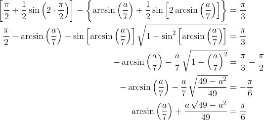 \displaystyle \begin{align*} \left[ \frac{\pi}{2} + \frac{1}{2} \sin{ \left( 2 \cdot \frac{\pi}{2} \right) } \right] - \left\{ \arcsin{ \left( \frac{a}{7} \right) } + \frac{1}{2} \sin{ \left[ 2\arcsin{ \left( \frac{a}{7} \right) } \right] }  \right\} &= \frac{\pi}{3} \\ \frac{\pi}{2} - \arcsin{ \left( \frac{a}{7} \right) } - \sin{ \left[ \arcsin{ \left( \frac{a}{7} \right) } \right] } \,\sqrt{ 1 - \sin^2{ \left[ \arcsin{ \left( \frac{a}{7} \right) } \right] } } &= \frac{\pi}{3} \\ -\arcsin{ \left( \frac{a}{7} \right) } - \frac{a}{7} \, \sqrt{ 1 - \left( \frac{a}{7} \right) ^2 } &= \frac{\pi}{3} - \frac{\pi}{2} \\ -\arcsin{ \left( \frac{a}{7} \right) } - \frac{a}{7} \, \sqrt{ \frac{49 - a^2}{49} } &= -\frac{\pi}{6} \\ \arcsin{ \left( \frac{a}{7} \right) } + \frac{ a \, \sqrt{ 49 - a^2 }}{49} &= \frac{\pi}{6} \end{align*}