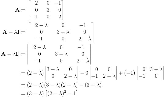 \displaystyle \begin{align*} \mathbf{A} &= \left[\begin{matrix}\phantom{-}2&\phantom{-}0&-1\ \phantom{-}0&\phantom{-}3&\phantom{-}0\-1&\phantom{-}0&\phantom{-}2\end{matrix}\right] \ \mathbf{A} - \lambda \mathbf{I} &= \left[\begin{matrix}\phantom{-}2 - \lambda&\phantom{-}0&-1\ \phantom{-}0&\phantom{-}3 - \lambda &\phantom{-}0\-1&\phantom{-}0&\phantom{-}2 - \lambda \end{matrix}\right]  \ \left|\mathbf{A} - \lambda \mathbf{I}\right| &= \left|\begin{matrix}\phantom{-}2 - \lambda&\phantom{-}0&-1\ \phantom{-}0&\phantom{-}3 - \lambda &\phantom{-}0\-1&\phantom{-}0&\phantom{-}2 - \lambda \end{matrix}\right| \ &= (2 - \lambda)\left|\begin{matrix}3-\lambda & 0 \ 0 & 2-\lambda\end{matrix}\right| - 0\left|\begin{matrix}\phantom{-}0&0\-1&2-\lambda\end{matrix}\right| + (-1)\left|\begin{matrix}\phantom{-}0&3-\lambda\ -1 & 0\end{matrix}\right| \ &= (2-\lambda)(3-\lambda)(2-\lambda) - (3-\lambda) \ &= (3 - \lambda)\left[(2 - \lambda)^2 - 1\right]   \end{align*}