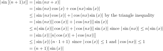 \displaystyle \begin{align*} |\sin{[(n+1)x]}| &= |\sin{(nx + x)}| \ &= |\sin{(nx)}\cos{(x)} + \cos{(nx)}\sin{(x)}| \ &\leq |\sin{(nx)}\cos{(x)}| + |\cos{(nx)}\sin{(x)}| \textrm{ by the triangle inequality} \ &= |\sin{(nx)}||\cos{(x)}| + |\cos{(nx)}||\sin{(x)}| \ &\leq n|\sin{(x)}||\cos{(x)}| + |\cos{(nx)}||\sin{(x)}| \textrm{ since }|\sin{(nx)}| \leq n|\sin{(x)}| \ &= |\sin{(x)}|\left[n|\cos{(x)}| + |\cos{(nx)}|\right] \ &\leq |\sin{(x)}|\left(n \cdot 1 + 1\right) \textrm{ since }|\cos{(x)}| \leq 1 \textrm{ and }|\cos{(nx)}| \leq 1  \ &= (n + 1)|\sin{(x)}|\end{align*}