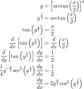 \displaystyle \begin{align*} y &= \left[\arctan{\left(\frac{x}{2}\right)}\right]^4 \\ y^{\frac{1}{4}} &= \arctan{\left(\frac{x}{2}\right)} \\ \tan{\left(y^{\frac{1}{4}}\right)} &= \frac{x}{2} \\ \frac{d}{dx}\left[\tan{\left(y^{\frac{1}{4}}\right)}\right] &= \frac{d}{dx}\left(\frac{x}{2}\right) \\ \frac{d}{dy}\left[\tan{\left(y^{\frac{1}{4}}\right)}\right]\,\frac{dy}{dx} &= \frac{1}{2} \\ \frac{1}{4}y^{-\frac{3}{4}}\sec^2{\left(y^{\frac{1}{4}}\right)}\,  \frac{dy}{dx} &= \frac{1}{2} \\ \frac{dy}{dx} &= 2y^{\frac{3}{4}}\cos^2{\left(y^{\frac{1}{4}}\right  )}\end{align*}