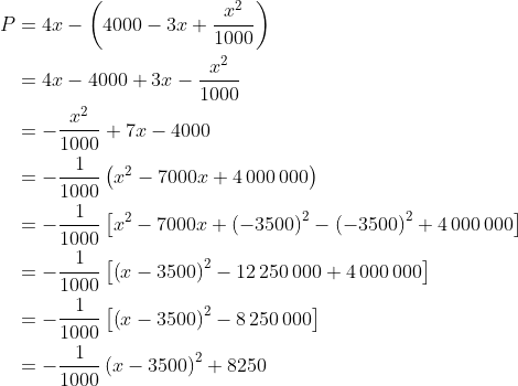 \displaystyle \begin{align*}P &=4x - \left(4000 - 3x + \frac{x^2}{1000}\right)\\ &= 4x - 4000 + 3x - \frac{x^2}{1000}\\ &= -\frac{x^2}{1000} + 7x - 4000\\ &= -\frac{1}{1000}\left(x^2 - 7000x + 4\,000\,000\right)\\ &= -\frac{1}{1000}\left[x^2 - 7000x + \left(-3500\right)^2 - \left(-3500\right)^2 + 4\,000\,000\right]\\ &= -\frac{1}{1000}\left[\left(x - 3500\right)^2 - 12\,250\,000 + 4\,000\,000\right]\\ &= -\frac{1}{1000}\left[\left(x - 3500\right)^2 - 8\,250\,000\right]\\ &= -\frac{1}{1000}\left(x - 3500\right)^2 + 8250\end{align*}