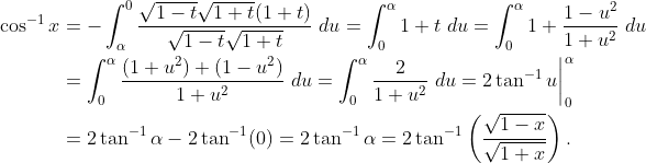 \displaystyle \begin{aligned} \cos^{-1}{x} & = -\int_{\alpha}^{0}\frac{\sqrt{1-t}\sqrt{1+t}(1+t)}{\sqrt{1-t}\sqrt{1+t}}\;{du} = \int_{0}^{\alpha} 1+t \;{du} = \int_{0}^{\alpha} 1+\frac{1-u^2}{1+u^2}\;{du} \& =  \int_{0}^{\alpha} \frac{(1+u^2)+(1-u^2)}{1+u^2}\;{du} = \int_{0}^{\alpha} \frac{2}{1+u^2}\;{du} = 2\tan^{-1}{u}\bigg|_{0}^{\alpha} \& = 2\tan^{-1}{\alpha}-2\tan^{-1}(0) = 2\tan^{-1}{\alpha} = 2\tan^{-1}\left(\frac{\sqrt{1-x}}{\sqrt{1+x}}\right).\end{aligned}