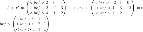 \displaystyle A+B=\begin{pmatrix}<br /> 2 &amp; 0 &amp; 1\\<br /> 2 &amp; -1 &amp; 3\\<br /> 4 &amp; 1 &amp; 2\end{pmatrix}+<br /> \begin{pmatrix}<br /> -2 &amp; 1 &amp; 0\\<br /> 4 &amp; 3 &amp; -2\\<br /> 1 &amp; 2 &amp; -1\end{pmatrix}=<br /> \begin{pmatrix}<br /> 0 &amp; 1 &amp; 1\\<br /> 6 &amp; 2 &amp; 1\\<br /> 5 &amp; 3 &amp; 1\end{pmatrix}