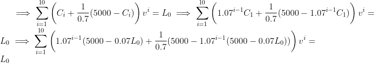 \implies \sum_{i=1}^{10} \left(C_i + \frac{1}{0.7}(5000-C_i)\right)v^i=L_0 \implies \sum_{i=1}^{10} \left(1.07^{i-1}C_1 + \frac{1}{0.7}(5000-1.07^{i-1}C_1)\right)v^i=L_0 \implies \sum_{i=1}^{10} \left(1.07^{i-1}(5000-0.07L_0) + \frac{1}{0.7}(5000-1.07^{i-1}(5000-0.07L_0))\right)v^i=L_0