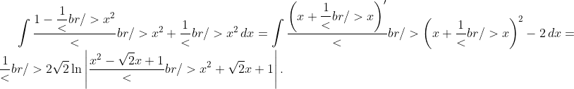 \int {\frac{{1 - \dfrac{1}<br /> {{x^2 }}}}<br /> {{x^2 + \dfrac{1}<br /> {{x^2 }}}}\,dx} = \int {\frac{{\left( {x + \dfrac{1}<br /> {x}} \right)'}}<br /> {{\left( {x + \dfrac{1}<br /> {x}} \right)^2 - 2}}\,dx} = \frac{1}<br /> {{2\sqrt 2 }}\ln \left| {\frac{{x^2 - \sqrt 2 x + 1}}<br /> {{x^2 + \sqrt 2 x + 1}}} \right|.