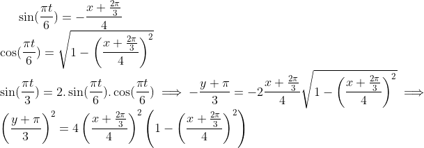 \sin (\frac{\pi t}{6}) = -\frac{x+\frac{2\pi}{3}}{4}\\ \cos (\frac{\pi t}{6}) = \sqrt{1-\left( \frac{x+\frac{2\pi}{3}}{4} \right)^2}\\ \sin (\frac{\pi t}{3}) = 2.\sin (\frac{\pi t}{6}).\cos (\frac{\pi t}{6}) \implies -\frac{y+\pi}{3} =-2\frac{x+\frac{2\pi}{3}}{4}\sqrt{1-\left( \frac{x+\frac{2\pi}{3}}{4} \right)^2} \implies \left( \frac{y+\pi}{3} \right)^2 =  4 \left( \frac{x+\frac{2\pi}{3}}{4} \right)^2 \left( 1-\left( \frac{x+\frac{2\pi}{3}}{4} \right)^2 \right)