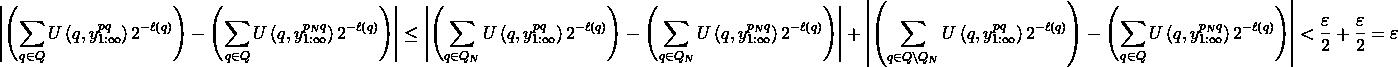 {\displaystyle \left|\left(\sum_{q\in Q}U\left(q,y_{1:\infty}^{pq}\right)2^{-\ell\left(q\right)}\right)-\left(\sum_{q\in Q}U\left(q,y_{1:\infty}^{p_{N}q}\right)2^{-\ell\left(q\right)}\right)\right|\leq\left|\left(\sum_{q\in Q_{N}}U\left(q,y_{1:\infty}^{pq}\right)2^{-\ell\left(q\right)}\right)-\left(\sum_{q\in Q_{N}}U\left(q,y_{1:\infty}^{p_{N}q}\right)2^{-\ell\left(q\right)}\right)\right|+\left|\left(\sum_{q\in Q\setminus Q_{N}}U\left(q,y_{1:\infty}^{pq}\right)2^{-\ell\left(q\right)}\right)-\left(\sum_{q\in Q}U\left(q,y_{1:\infty}^{p_{N}q}\right)2^{-\ell\left(q\right)}\right)\right|<\frac{\varepsilon}{2}+\frac{\varepsilon}{2}=\varepsilon}