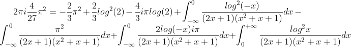 2{\pi}{i}\frac{4}{27}{\pi}^{2}= -\frac{2}{3}\pi^{2}+\frac{2}{3}log^{2}(2)-\frac{4}{3}i\pi log(2) + \int_{-\infty}^{0}\frac{log^{2}(-x)}{(2x+1)(x^2+x+1)}dx- \int_{-\infty}^{0}\frac{\pi^{2}}{(2x+1)(x^2+x+1)}dx+\int_  {-\infty}^{0}\frac{2log(-x)i\pi}{(2x+1)(x^2+x+1)}dx+\int_{0}^{+\infty}\frac  {log^{2}x}{(2x+1)(x^2+x+1)}dx