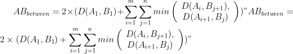 AB_{between} = 2 \times (D(A_{1}, B_{1}) + \sum_{i=1}{m}\sum_{j=1}{n} min\left(\begin{array}{c}D(A_{i}, B_{j+1}), \\ D(A_{i+1}, B_{j}) \end{array}\right))
