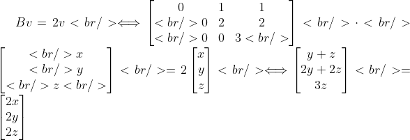 Bv=2v <br /> \Longleftrightarrow \begin{bmatrix} 0&amp; 1&amp; 1\\<br /> 0&amp; 2&amp; 2\\<br /> 0&amp; 0&amp; 3 <br /> \end{bmatrix}<br /> \cdot <br /> \begin{bmatrix}<br /> x\\<br /> y\\<br /> z<br /> \end{bmatrix}<br /> =2\begin{bmatrix}x \\ y \\ z \end{bmatrix}<br /> \Longleftrightarrow \begin{bmatrix} y +z\\  2y+2z\\ 3z \end{bmatrix}<br /> =\begin{bmatrix}2x \\ 2y \\ 2z \end{bmatrix}