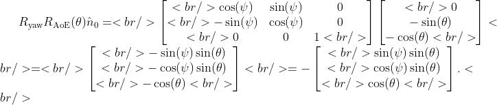 R_{\text{yaw}}R_{\text{AoE}}(\theta)\hat{n}_{0}=<br /> \begin{bmatrix}<br /> \cos(\psi) &amp;\sin(\psi) &amp;0\\<br /> -\sin(\psi) &amp;\cos(\psi) &amp;0\\<br /> 0 &amp;0 &amp;1<br /> \end{bmatrix}\begin{bmatrix}<br /> 0\\ -\sin(\theta)\\ -\cos(\theta)<br /> \end{bmatrix}<br /> =<br /> \begin{bmatrix}<br /> -\sin(\psi)\sin(\theta)\\<br /> -\cos(\psi)\sin(\theta)\\<br /> -\cos(\theta)<br /> \end{bmatrix}<br /> =-\begin{bmatrix}<br /> \sin(\psi)\sin(\theta)\\<br /> \cos(\psi)\sin(\theta)\\<br /> \cos(\theta)<br /> \end{bmatrix}.<br />