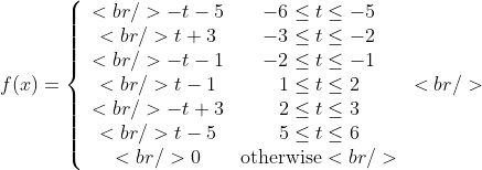 f(x)=\left\{\begin{array}{cc} <br />                          -t-5 &amp; -6\leq t \leq -5 \\<br />                          t+3  &amp; -3\leq t\leq -2  \\<br />                          -t-1 &amp; -2\leq t\leq -1 \\<br />                           t-1  &amp; 1\leq t\leq 2 \\<br />                          -t+3  &amp; 2\leq t \leq 3 \\<br />                          t-5  &amp; 5\leq t \leq 6 \\<br />                          0    &amp; \text{otherwise}<br />                          \end{array}\right.<br />