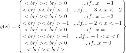 g(x)=\begin{Bmatrix}<br /> <br /> 0&amp;...if...x=-3\\<br /> <br /> -1&amp;...if...-3&lt; x&lt; -2\\<br /> <br /> 0&amp;...if...x=-2\\<br /> <br />  -1&amp;...if...-2&lt; x&lt; -1\\<br /> <br /> 0&amp;...if...x=-1\\<br /> <br />  -1&amp;...if...-1&lt; x&lt; 0\\<br /> <br /> 0&amp;...if...x=0\\<br /> <br /> \end{Bmatrix}